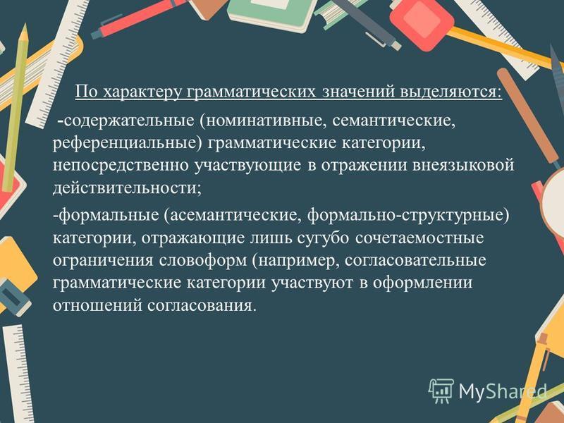 По характеру грамматических значений выделяются: -содержательные (номинативные, семантические, референциальные) грамматические категории, непосредственно участвующие в отражении внеязыковой действительности; -формальные (асемантические, формально-стр