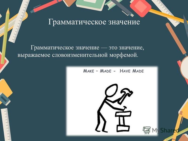 Грамматическое значение Грамматическое значение это значение, выражаемое словоизменительной морфемой.