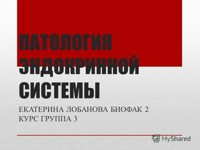 ПАТОЛОГИЯ ЭНДОКРИННОЙ СИСТЕМЫ ЕКАТЕРИНА ЛОБАНОВА БИОФАК 2 КУРС ГРУППА 3