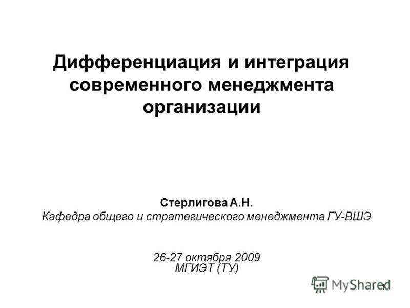 1 Дифференциация и интеграция современного менеджмента организации Стерлигова А.Н. Кафедра общего и стратегического менеджмента ГУ-ВШЭ 26-27 октября 2009 МГИЭТ (ТУ)