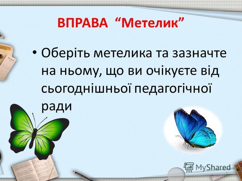 ВПРАВА Метелик Оберіть метелика та зазначте на ньому, що ви очікуєте від сьогоднішньої педагогічної ради 1