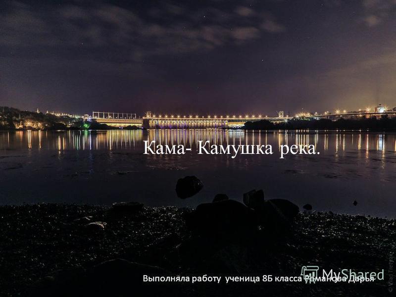 Кама – Камушка река. Выполняла работу ученица 8 Б класса Романова Дарья Кама- Камушка река.