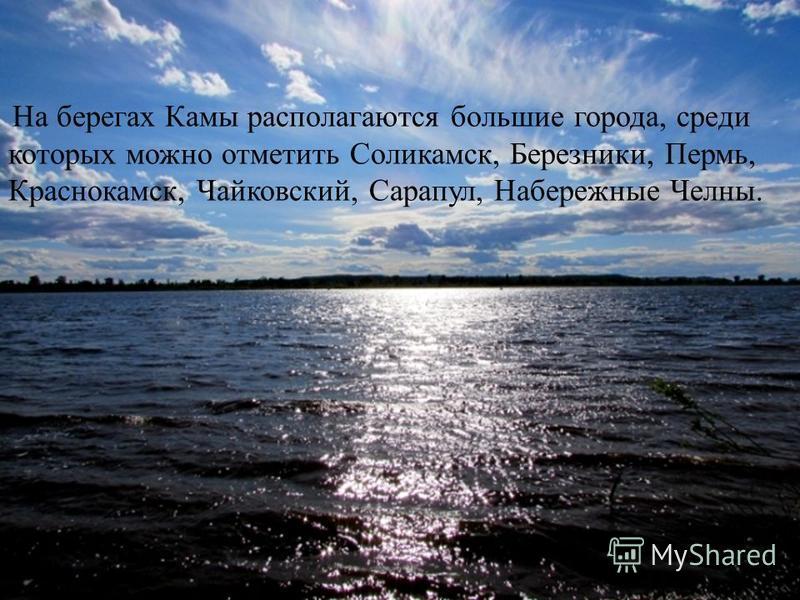 На берегах Камы располагаются большие города, среди которых можно отметить Соликамск, Березники, Пермь, Краснокамск, Чайковский, Сарапул, Набережные Челны.