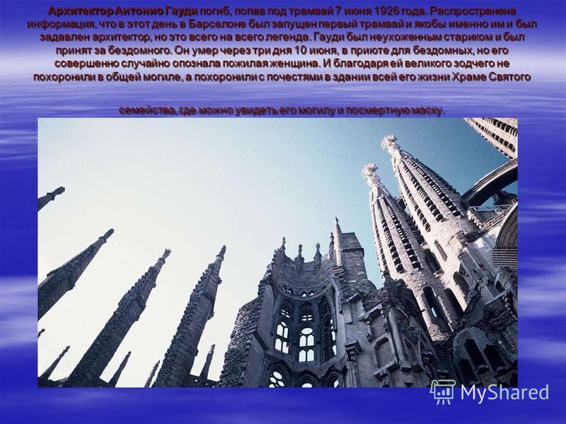 Архитектор Антонио Гауди погиб, попав под трамвай 7 июня 1926 года. Распространена информация, что в этот день в Барселоне был запущен первый трамвай и якобы именно им и был задавлен архитектор, но это всего на всего легенда. Гауди был неухоженным ст
