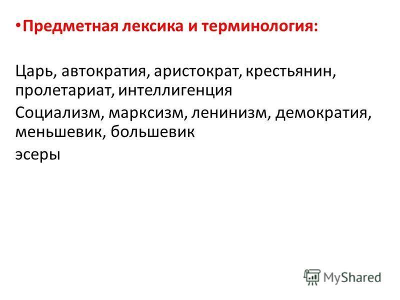 Предметная лексика и терминология: Царь, автократия, аристократ, крестьянин, пролетариат, интеллигенция Социализм, марксизм, ленинизм, демократия, меньшевик, большевик эсеры