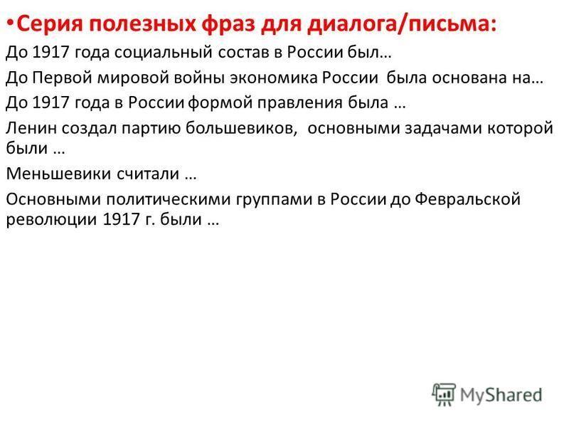 Серия полезных фраз для диалога/письма: До 1917 года социальный состав в России был… До Первой мировой войны экономика России была основана на… До 1917 года в России формой правления была … Ленин создал партию большевиков, основными задачами которой