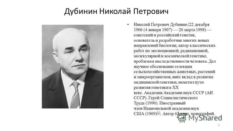 Дубинин Николай Петрович Николай Петрович Дубинин (22 декабря 1906 (4 января 1907) 26 марта 1998) советский и российский генетик, основатель и разработчик многих новых направлений биологии, автор классических работ по эволюционной, радиационной, моле