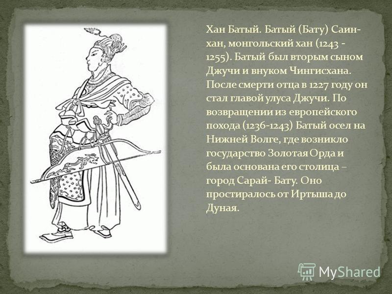 Хан Батый. Батый (Бату) Саин- хан, монгольский хан (1243 - 1255). Батый был вторым сыном Джучи и внуком Чингисхана. После смерти отца в 1227 году он стал главой улуса Джучи. По возвращении из европейского похода (1236-1243) Батый осел на Нижней Волге