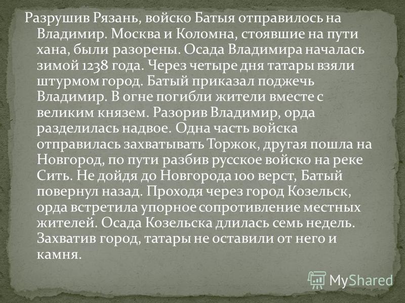 Разрушив Рязань, войско Батыя отправилось на Владимир. Москва и Коломна, стоявшие на пути хана, были разорены. Осада Владимира началась зимой 1238 года. Через четыре дня татары взяли штурмом город. Батый приказал поджечь Владимир. В огне погибли жите