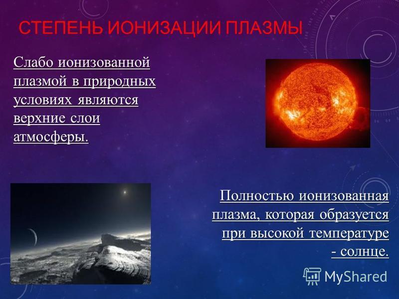 СТЕПЕНЬ ИОНИЗАЦИИ ПЛАЗМЫ Слабо ионизованной плазмой в природных условиях являются верхние слои атмосферы. Полностью ионизованная плазма, которая образуется при высокой температуре - солнце.