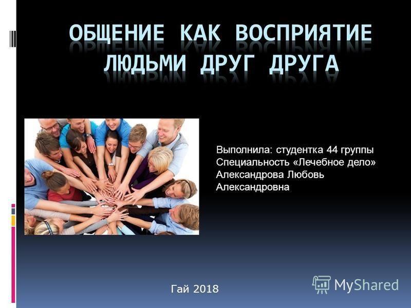 Выполнила: студентка 44 группы Специальность «Лечебное дело» Александрова Любовь Александровна Гай 2018