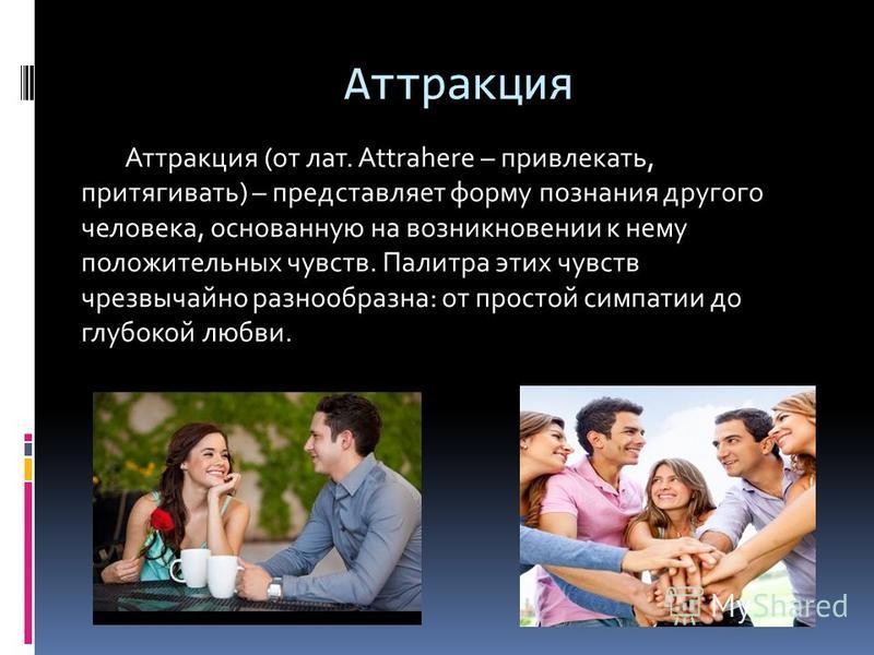 Аттракция Аттракция (от лат. Attrahere – привлекать, притягивать) – представляет форму познания другого человека, основанную на возникновении к нему положительных чувств. Палитра этих чувств чрезвычайно разнообразна: от простой симпатии до глубокой л
