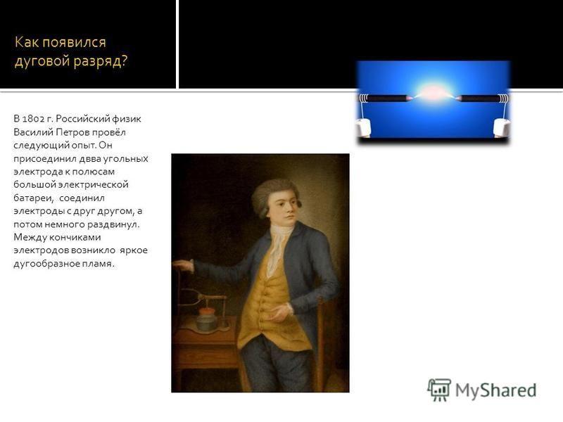 Как появился дуговой разряд? В 1802 г. Российский физик Василий Петров провёл следующий опыт. Он присоединил два угольных электрода к полюсам большой электрической батареи, соединил электроды с друг другом, а потом немного раздвинул. Между кончиками