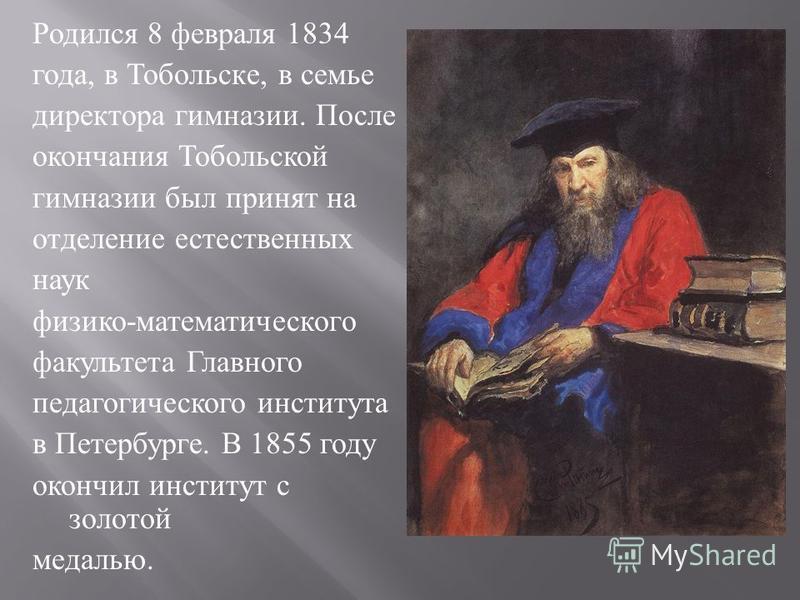 Родился 8 февраля 1834 года, в Тобольск e, в семье директора гимназии. После окончания Тобольской гимназии был принят на отделение естественных наук физико - математического факультета Главного педагогического института в Петербурге. В 1855 году окон