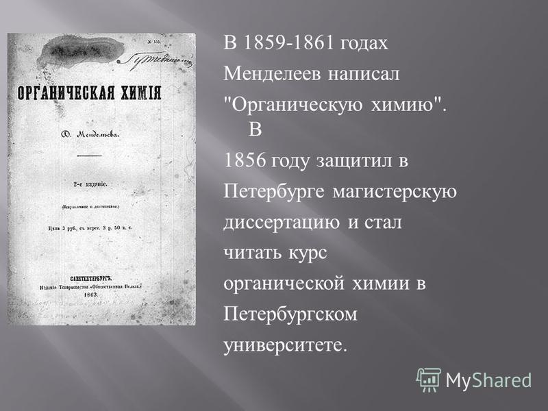 В 1859-1861 годах Менделеев написал  Органическую химию . В 1856 году защитил в Петербурге магистерскую диссертацию и стал читать курс органической химии в Петербургском университете.