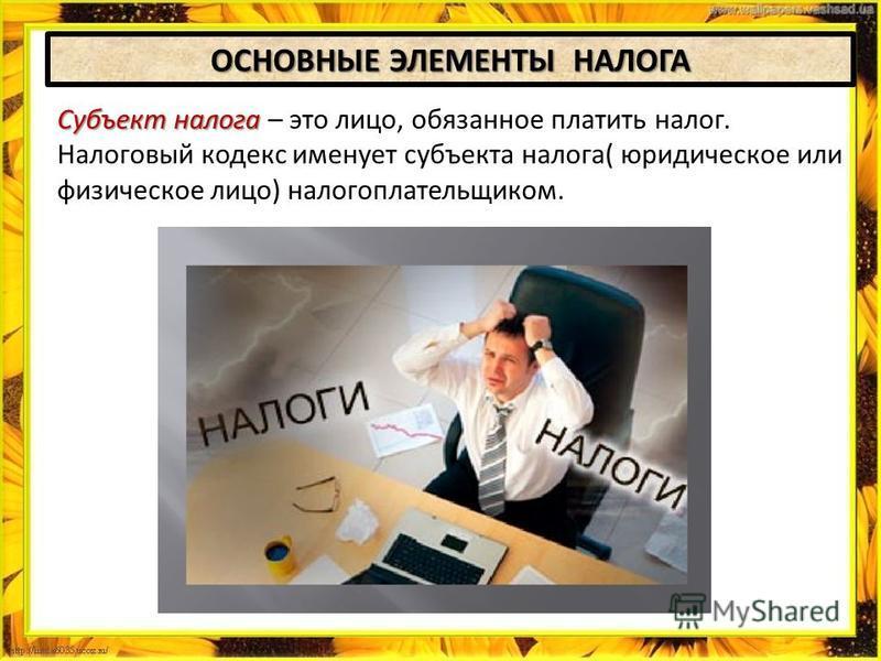 ОСНОВНЫЕ ЭЛЕМЕНТЫ НАЛОГА Субъект налога Субъект налога – это лицо, обязанное платить налог. Налоговый кодекс именует субъекта налога( юридическое или физическое лицо) налогоплательщиком.
