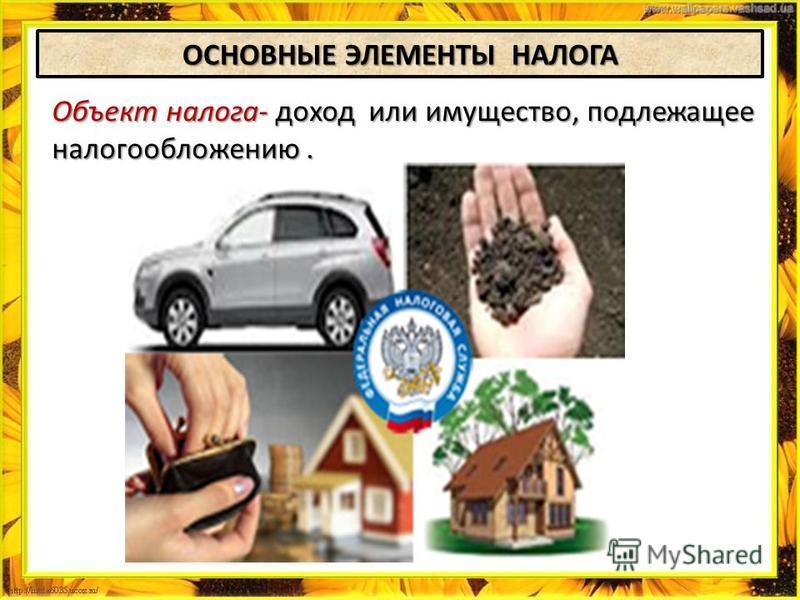 ОСНОВНЫЕ ЭЛЕМЕНТЫ НАЛОГА Объект налога- доход или имущество, подлежащее налогообложению.