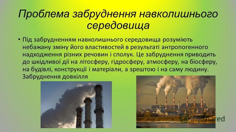 Проблема забруднення навколишнього середовища Під забрудненням навколишнього середовища розуміють небажану зміну його властивостей в результаті антропогенного надходження різних речовин і сполук. Це забруднення приводить до шкідливої дії на літосферу