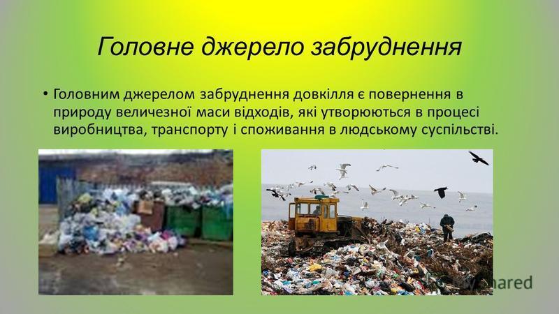 Головне джерело забруднення Головним джерелом забруднення довкілля є повернення в природу величезної маси відходів, які утворюються в процесі виробництва, транспорту і споживання в людському суспільстві.