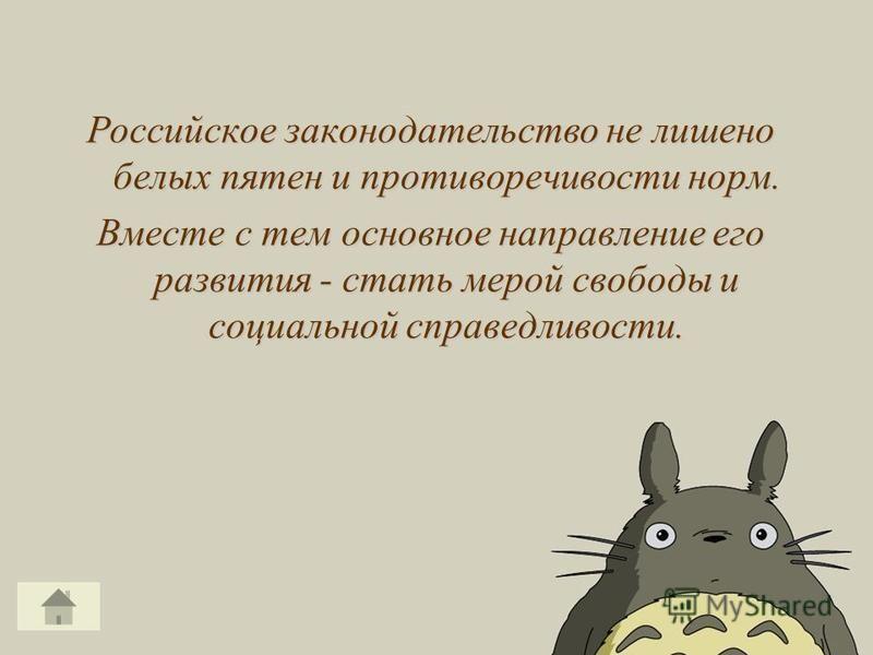 Российское законодательство не лишено белых пятен и противоречивости норм. Вместе с тем основное направление его развития - стать мерой свободы и социальной справедливости.