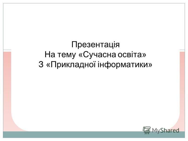 Презентація На тему «Сучасна освіта» З «Прикладної інформатики»