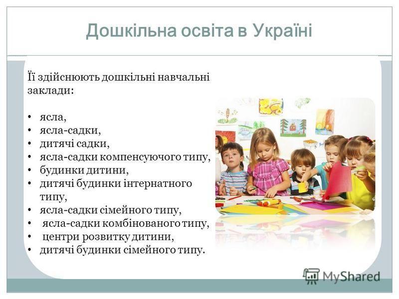 Дошкільна освіта в Україні Її здійснюють дошкільні навчальні заклади: ясла, ясла-садки, дитячі садки, ясла-садки компенсуючого типу, будинки дитини, дитячі будинки інтернатного типу, ясла-садки сімейного типу, ясла-садки комбінованого типу, центри ро