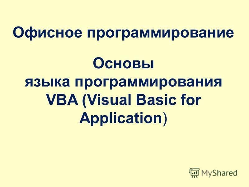 Основы языка программирования VBA (Visual Basic for Application) Офисное программирование