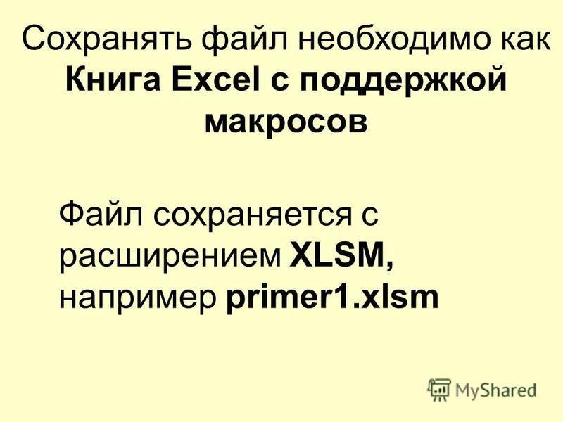 Сохранять файл необходимо как Книга Excel с поддержкой макросов Файл сохраняется с расширением XLSM, например primer1.xlsm