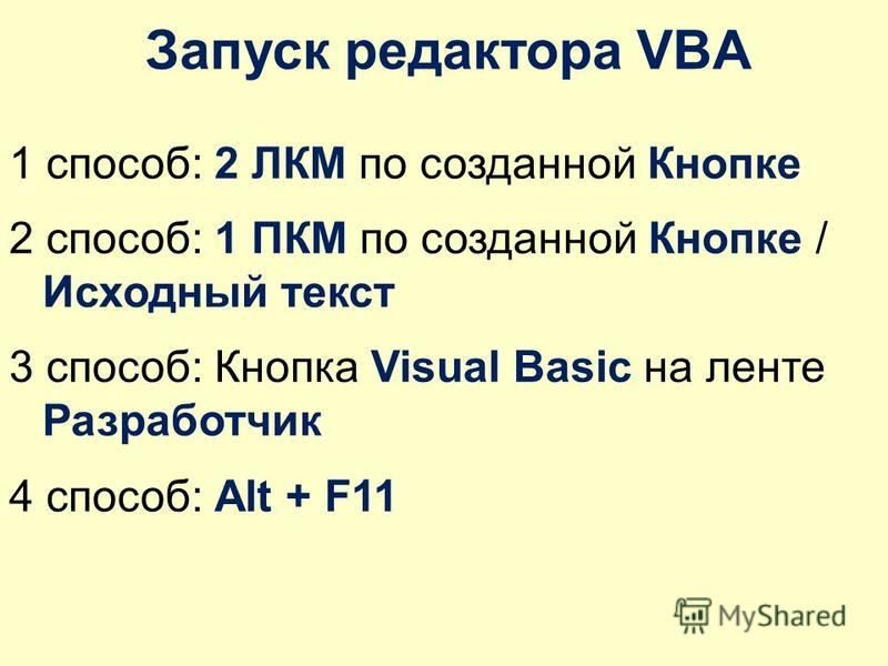 Запуск редактора VBA 1 способ: 2 ЛКМ по созданной Кнопке 2 способ: 1 ПКМ по созданной Кнопке / Исходный текст 3 способ: Кнопка Visual Basic на ленте Разработчик 4 способ: Alt + F11