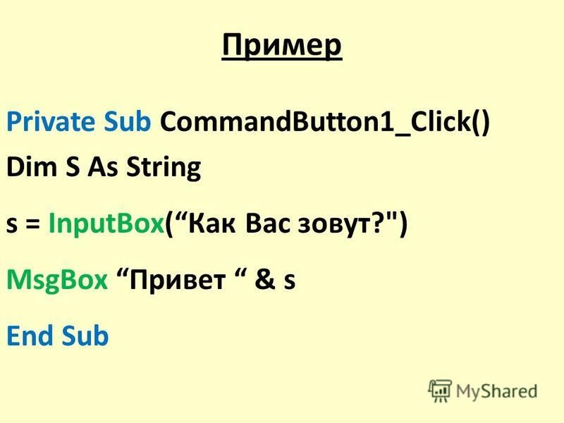 Пример Private Sub CommandButton1_Click() Dim S As String s = InputBox(Как Вас зовут?) MsgBox Привет & s End Sub