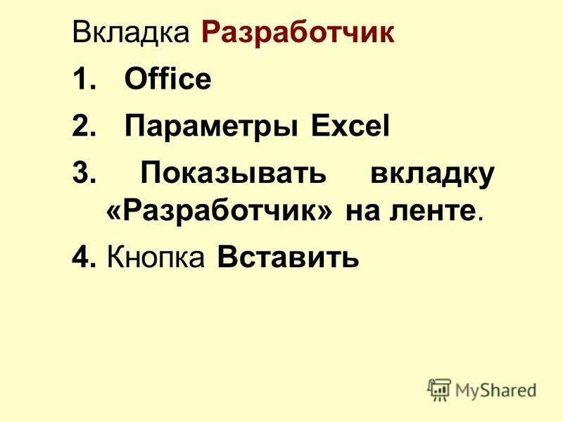 Вкладка Разработчик 1. Оffice 2. Параметры Excel 3. Показывать вкладку «Разработчик» на ленте. 4. Кнопка Вставить