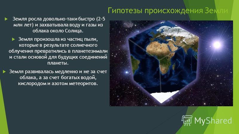 Гипотезы происхождения Земли Земля росла довольно-таки быстро (2–5 млн лет) и захватывала воду и газы из облака около Солнца. Земля произошла из частиц пыли, которые в результате солнечного облучения превратились в планетезимали и стали основой для б