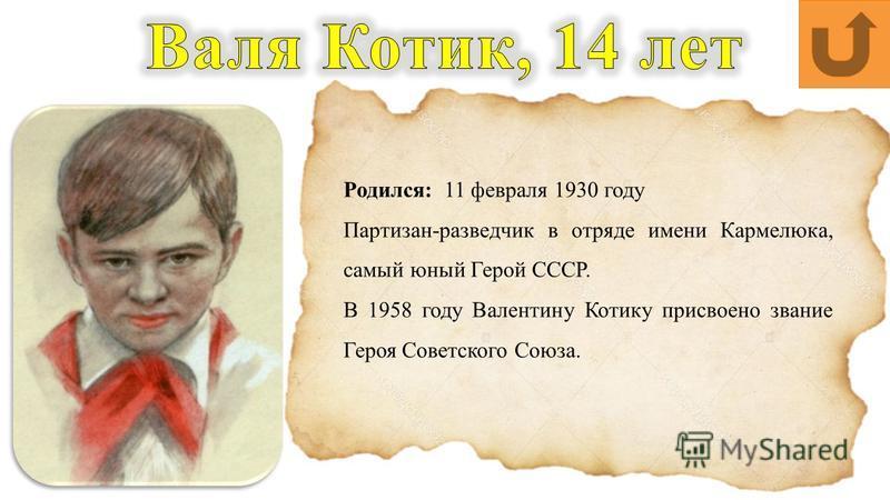 Родился: 11 февраля 1930 году Партизан-разведчик в отряде имени Кармелюка, самый юный Герой СССР. В 1958 году Валентину Котику присвоено звание Героя Советского Союза.