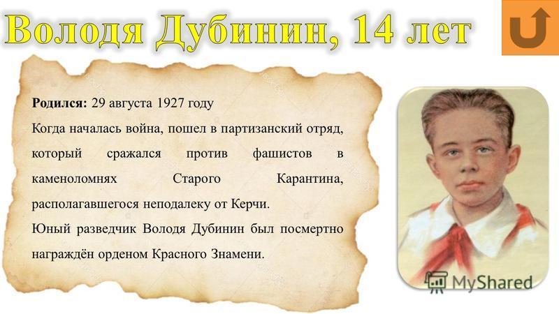 Родился: 29 августа 1927 году Когда началась война, пошел в партизанский отряд, который сражался против фашистов в каменоломнях Старого Карантина, располагавшегося неподалеку от Керчи. Юный разведчик Володя Дубинин был посмертно награждён орденом Кра