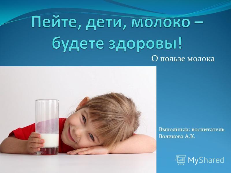 О пользе молока Выполнила: воспитатель Воликова А.К.