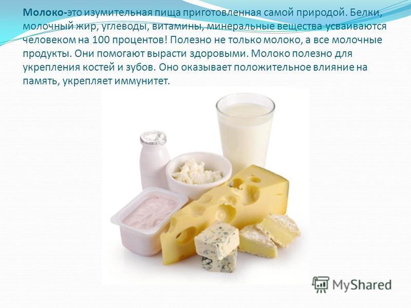 Молоко-это изумительная пища приготовленная самой природой. Белки, молочный жир, углеводы, витамины, минеральные вещества усваиваются человеком на 100 процентов! Полезно не только молоко, а все молочные продукты. Они помогают вырасти здоровыми. Молок