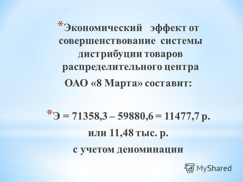 * Экономический эффект от совершенствование системы дистрибуции товаров распределительного центра ОАО «8 Марта» составит: * Э = 71358,3 – 59880,6 = 11477,7 р. или 11,48 тыс. р. с учетом деноминации