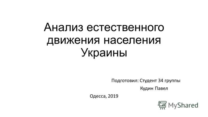 Анализ естественного движения населения Украины Подготовил: Студент 34 группы Кудин Павел Одесса, 2019