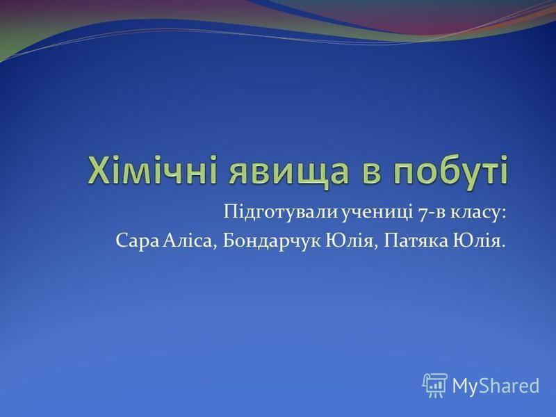 Підготували учениці 7-в класу: Сара Аліса, Бондарчук Юлія, Патяка Юлія.