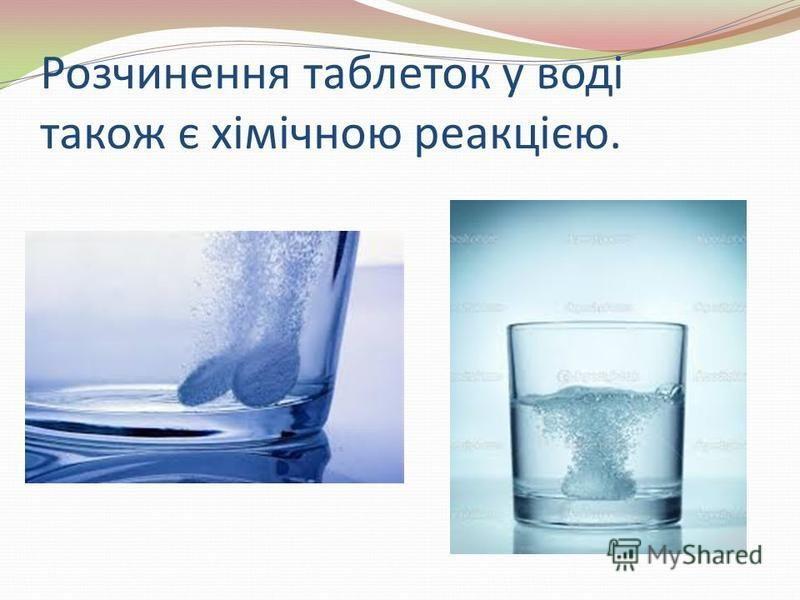 Розчинення таблеток у воді також є хімічною реакцією.