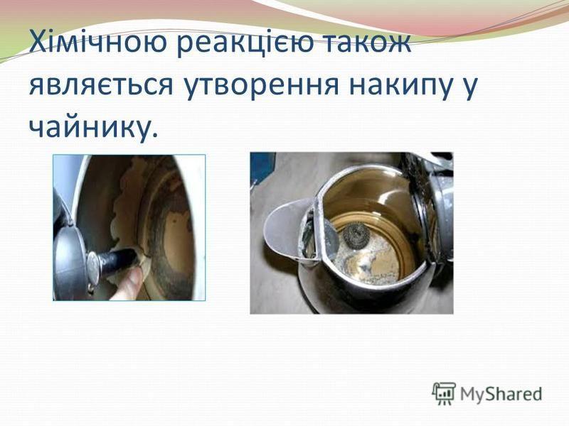 Хімічною реакцією також являється утворення накипу у чайнику.