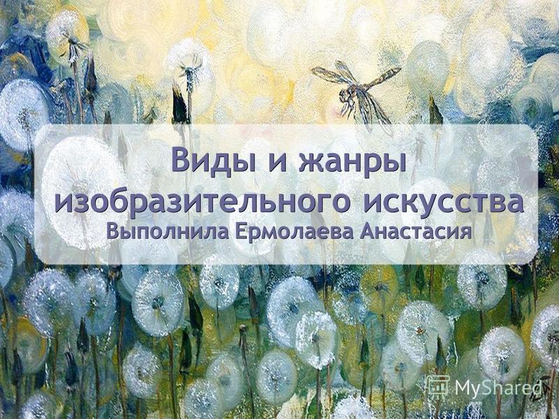 Виды и жанры изобразительного искусства Выполнила Ермолаева Анастасия