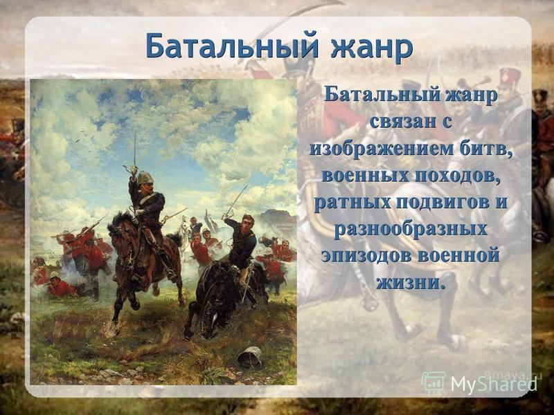 Батальный жанр Батальный жанр связан с изображением битв, военных походов, ратных подвигов и разнообразных эпизодов военной жизни.