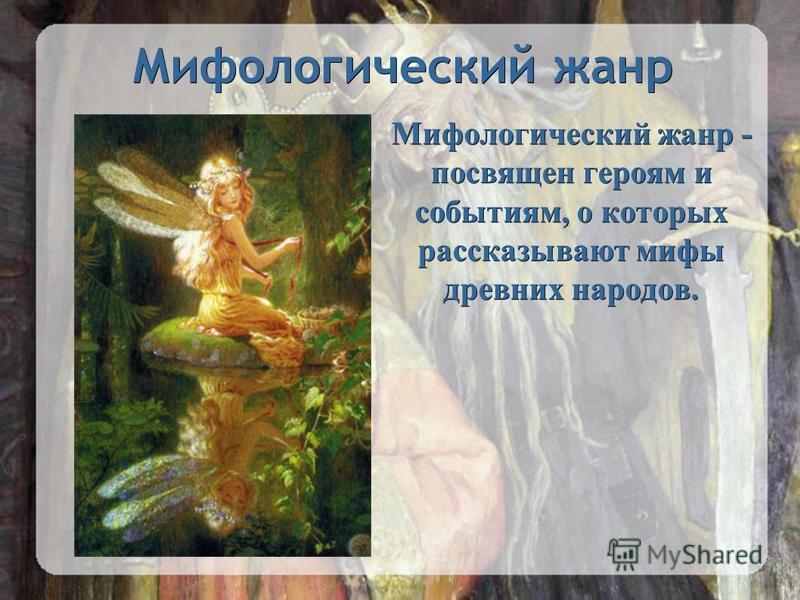Мифологический жанр Мифологический жанр - посвящен героям и событиям, о которых рассказывают мифы древних народов.