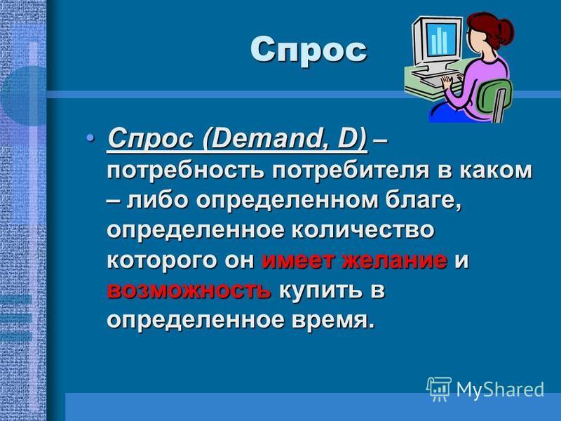 Спрос Спрос (Demand, D) – потребность потребителя в каком – либо определенном благе, определенное количество которого он имеет желание и возможность купить в определенное время.Спрос (Demand, D) – потребность потребителя в каком – либо определенном б