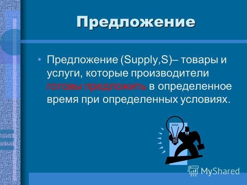 Предложение Предложение (Supply,S)– товары и услуги, которые производители готовы предложить в определенное время при определенных условиях.