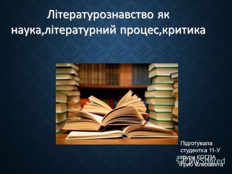 Літературознавство як наука,літературний процес,критика Підготувала студентка 11-У групи КОГПА Гриб Єлизавета