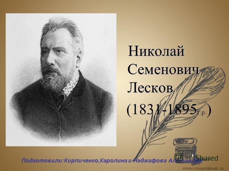 Николай Семенович Лесков Николай Семенович Лесков (1831-1895 г.р. ) Подготовили:Кирпиченко,Каролина и Наджафова Александра
