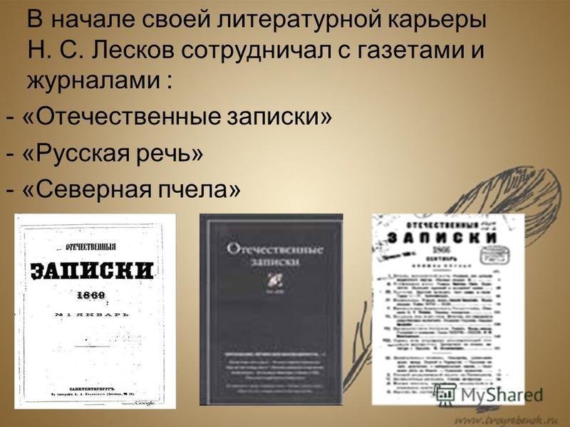 В начале своей литературной карьеры Н. С. Лесков сотрудничал с газетами и журналами : - «Отечественные записки» - «Русская речь» - «Северная пчела»