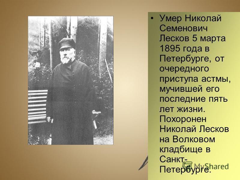 Умер Николай Семенович Лесков 5 марта 1895 года в Петербурге, от очередного приступа астмы, мучившей его последние пять лет жизни. Похоронен Николай Лесков на Волковом кладбище в Санкт- Петербурге.